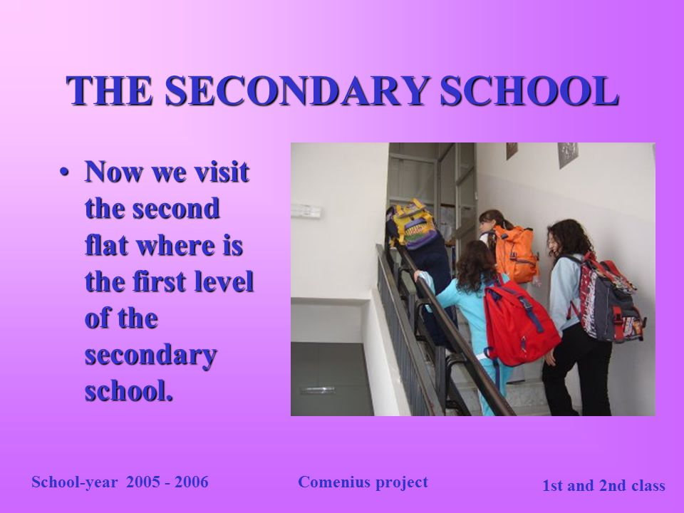 THE SECONDARY SCHOOL Now we visit the second flat where is the first level of the secondary school.