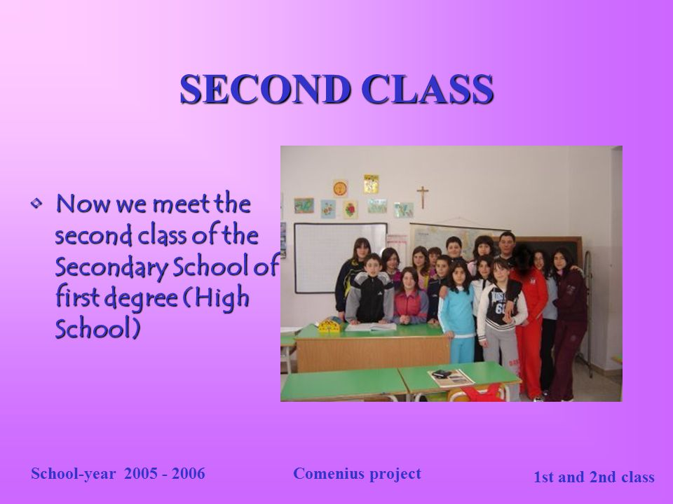 SECOND CLASS Now we meet the second class of the Secondary School of first degree (High School) School-year 2005 - 2006.