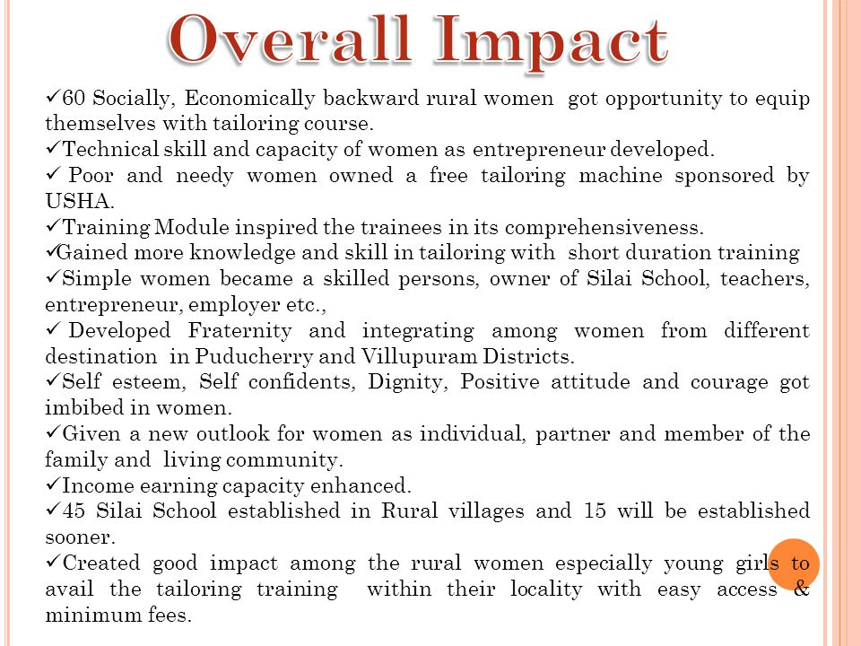 Overall Impact 60 Socially, Economically backward rural women got opportunity to equip themselves with tailoring course.