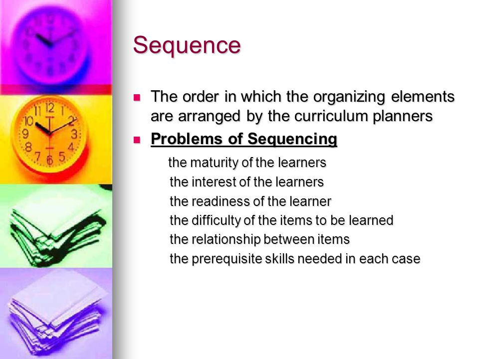 Sequence The order in which the organizing elements are arranged by the curriculum planners. Problems of Sequencing.