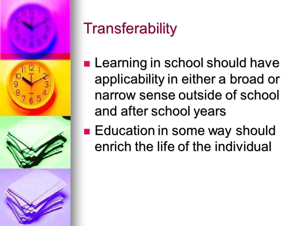 Transferability Learning in school should have applicability in either a broad or narrow sense outside of school and after school years.