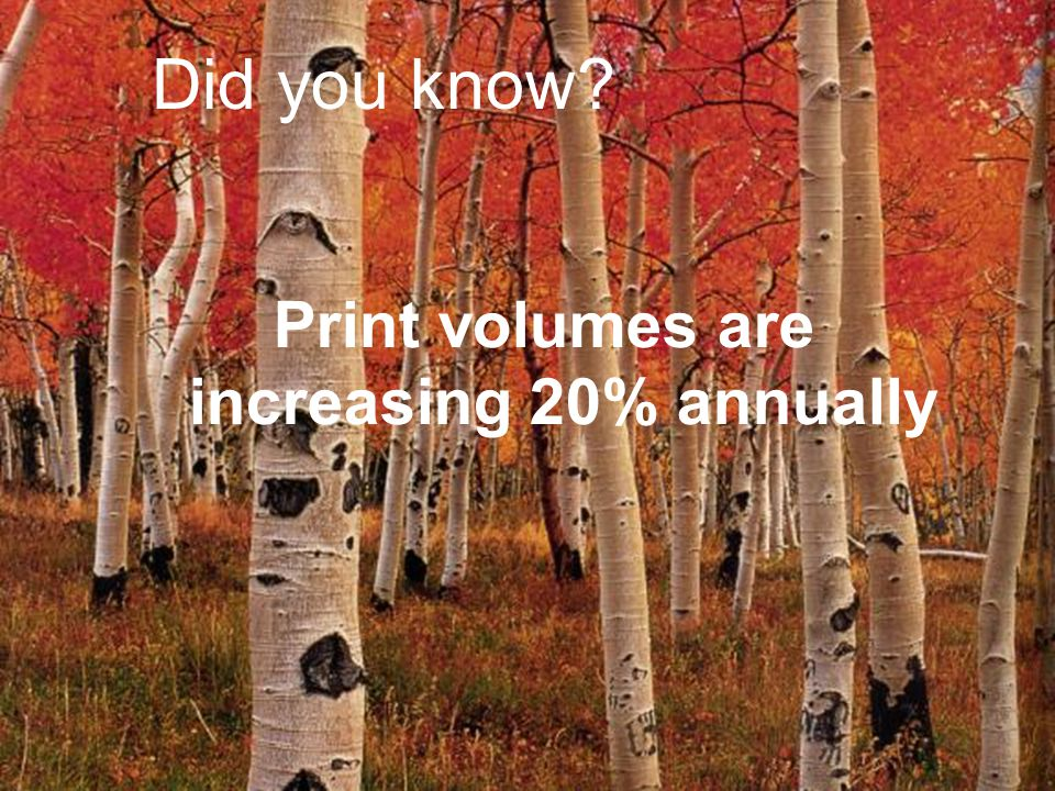 Print volumes are increasing 20% annually