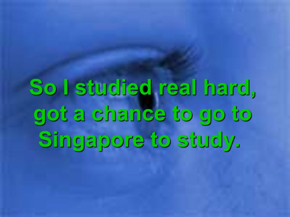 So I studied real hard, got a chance to go to Singapore to study.