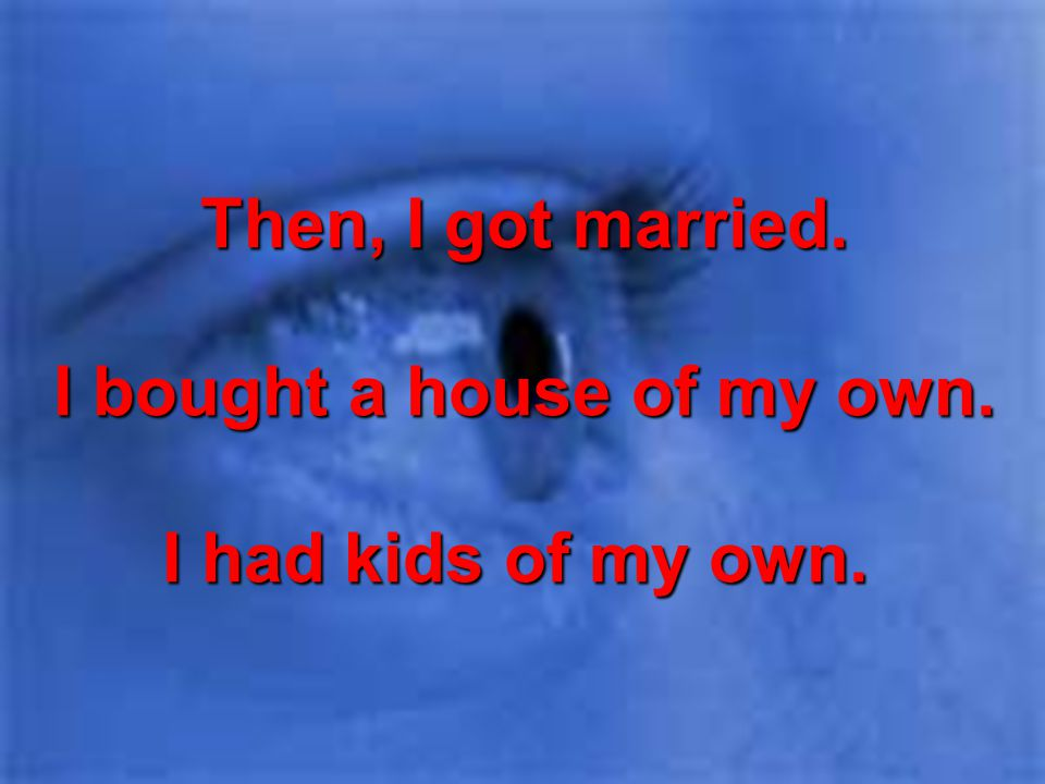 Then, I got married. I bought a house of my own. I had kids of my own.