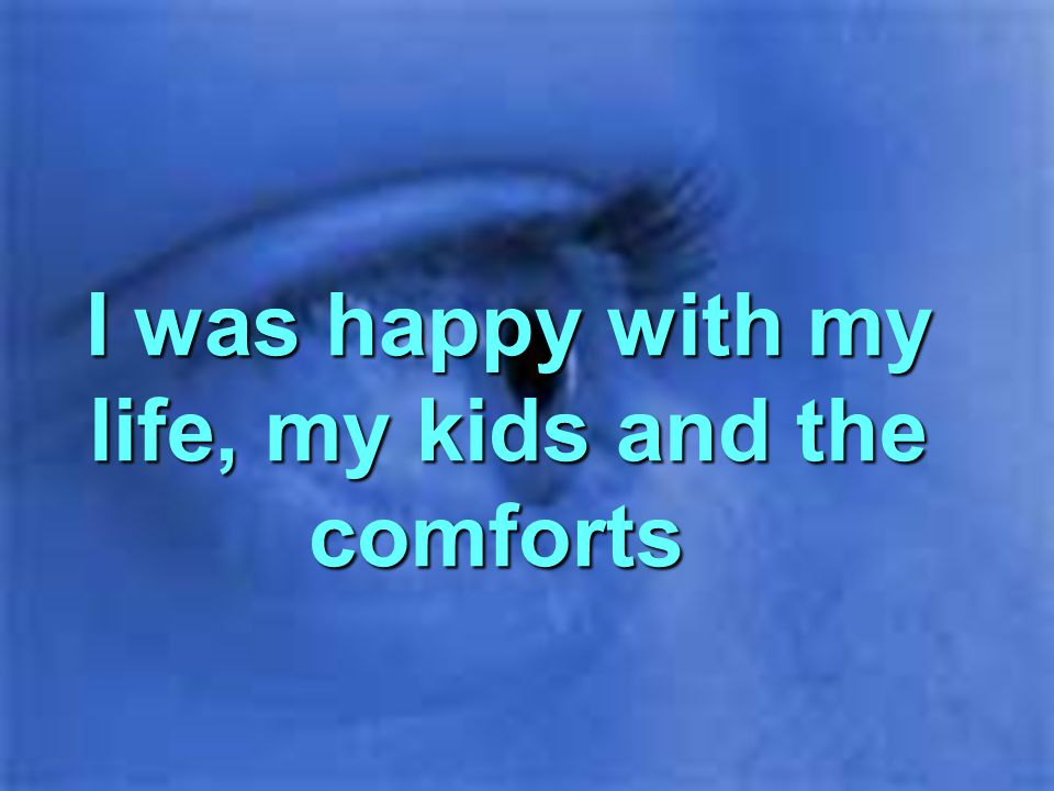 I was happy with my life, my kids and the comforts