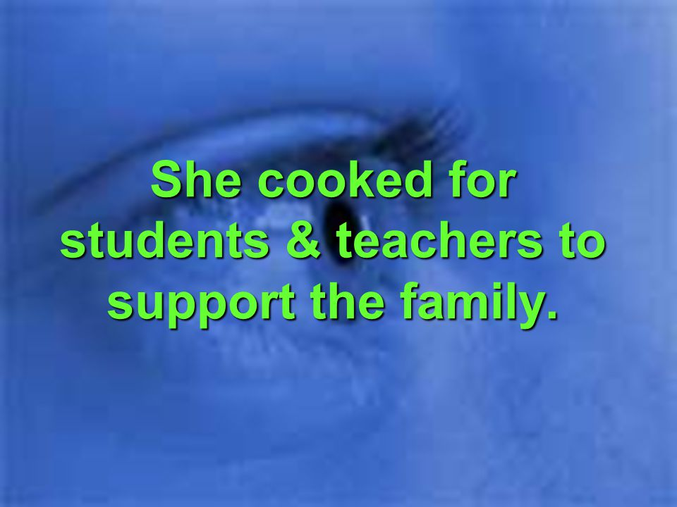 She cooked for students & teachers to support the family.