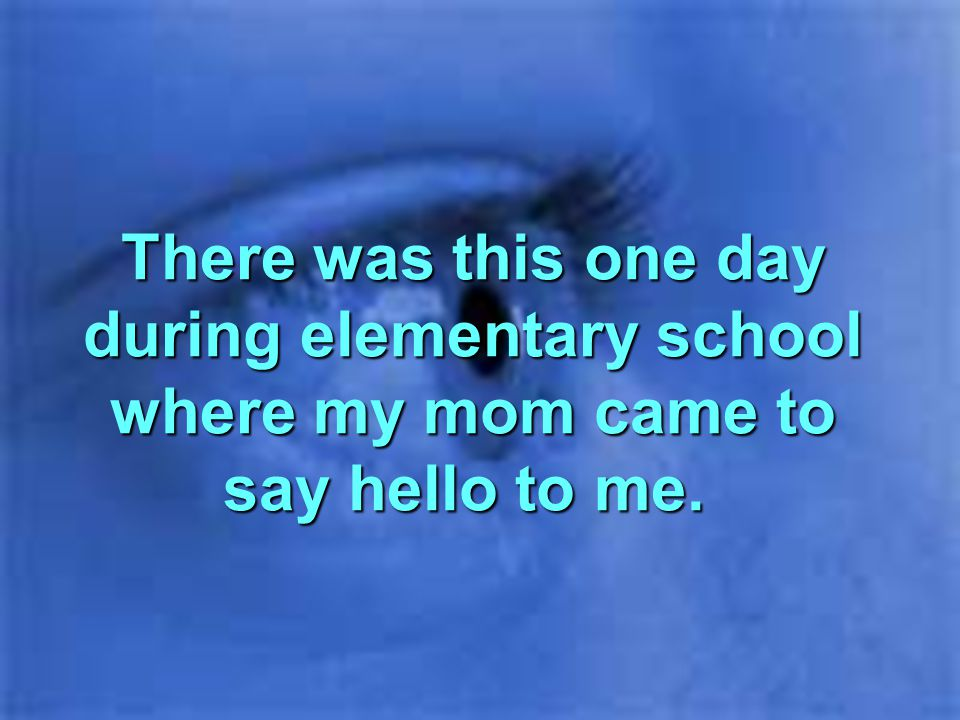 There was this one day during elementary school where my mom came to say hello to me.