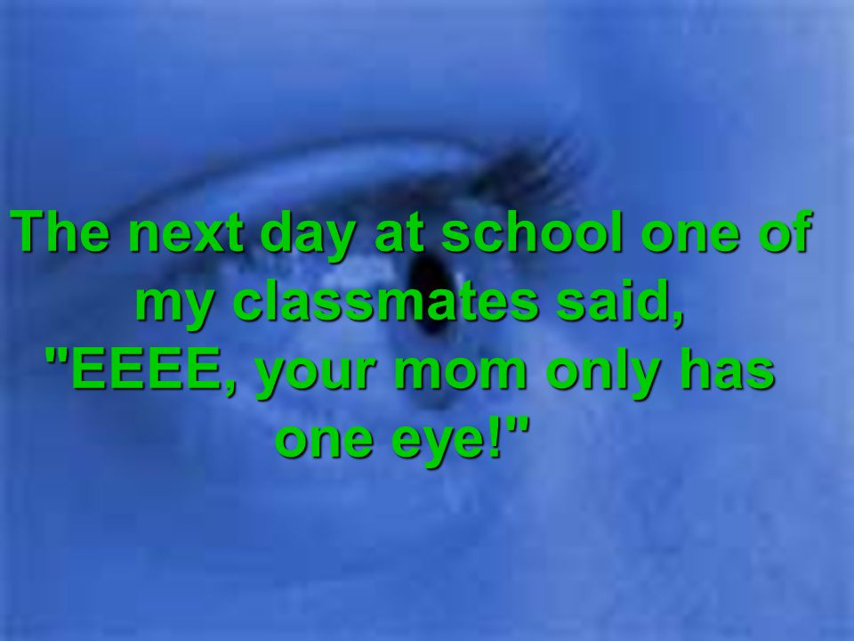 The next day at school one of my classmates said, EEEE, your mom only has one eye!