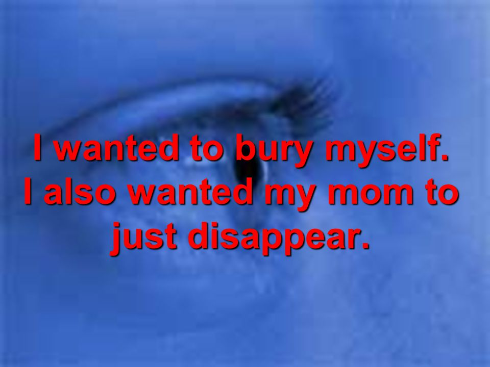 I wanted to bury myself. I also wanted my mom to just disappear.