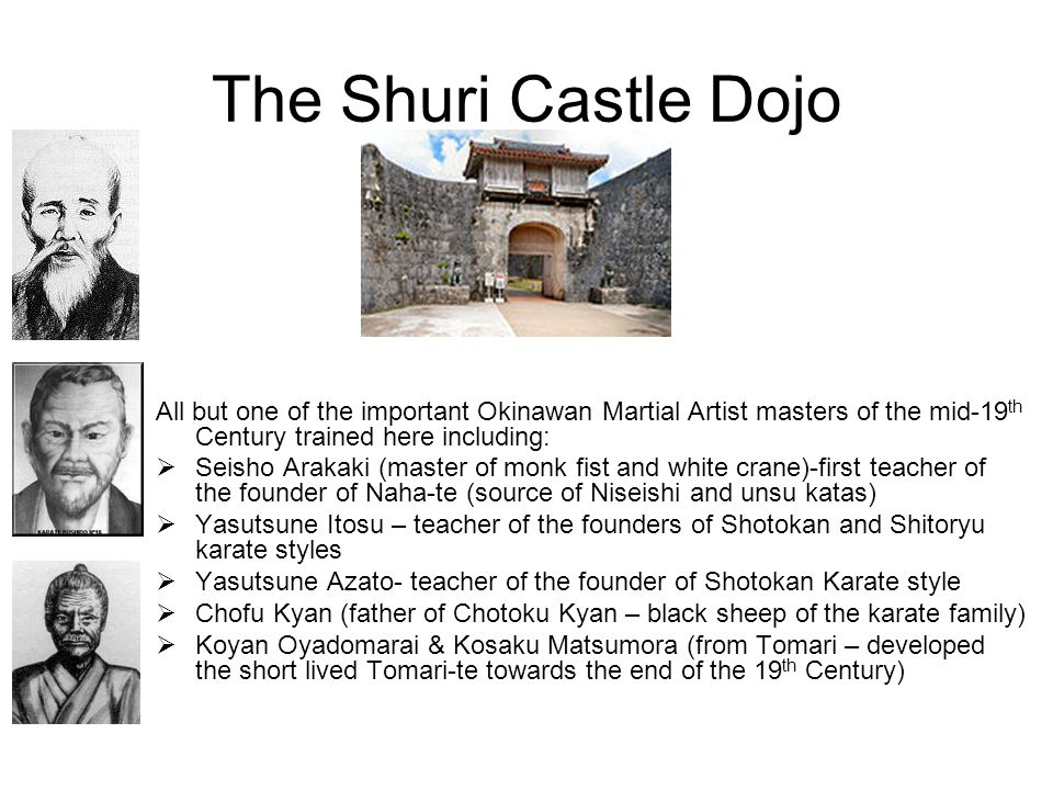 The Shuri Castle Dojo All but one of the important Okinawan Martial Artist masters of the mid-19th Century trained here including: