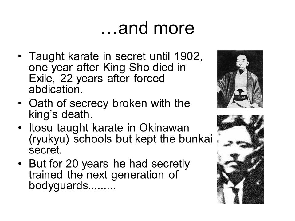 …and more Taught karate in secret until 1902, one year after King Sho died in Exile, 22 years after forced abdication.
