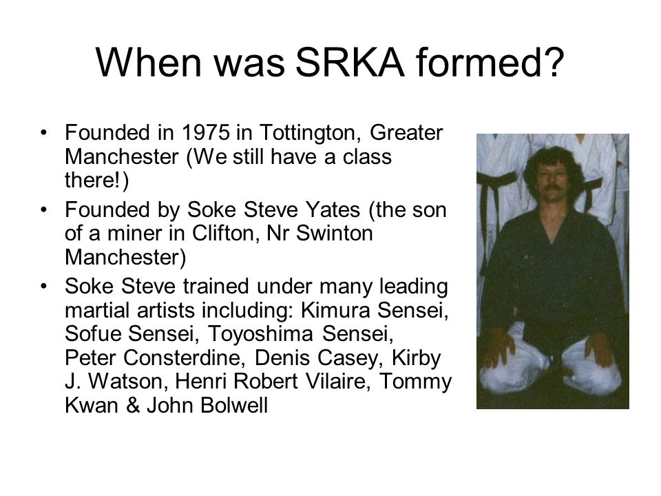 When was SRKA formed Founded in 1975 in Tottington, Greater Manchester (We still have a class there!)