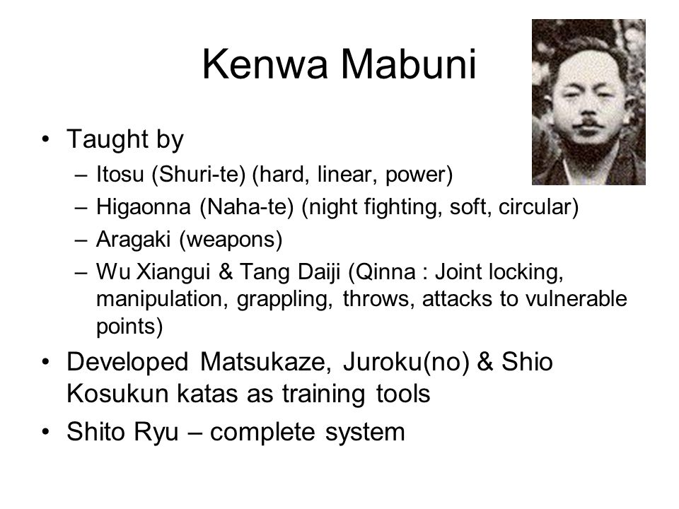 Kenwa Mabuni Taught by. Itosu (Shuri-te) (hard, linear, power) Higaonna (Naha-te) (night fighting, soft, circular)