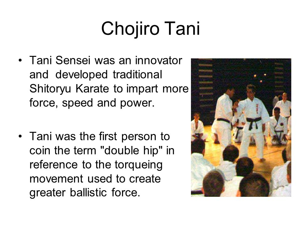Chojiro Tani Tani Sensei was an innovator and developed traditional Shitoryu Karate to impart more force, speed and power.