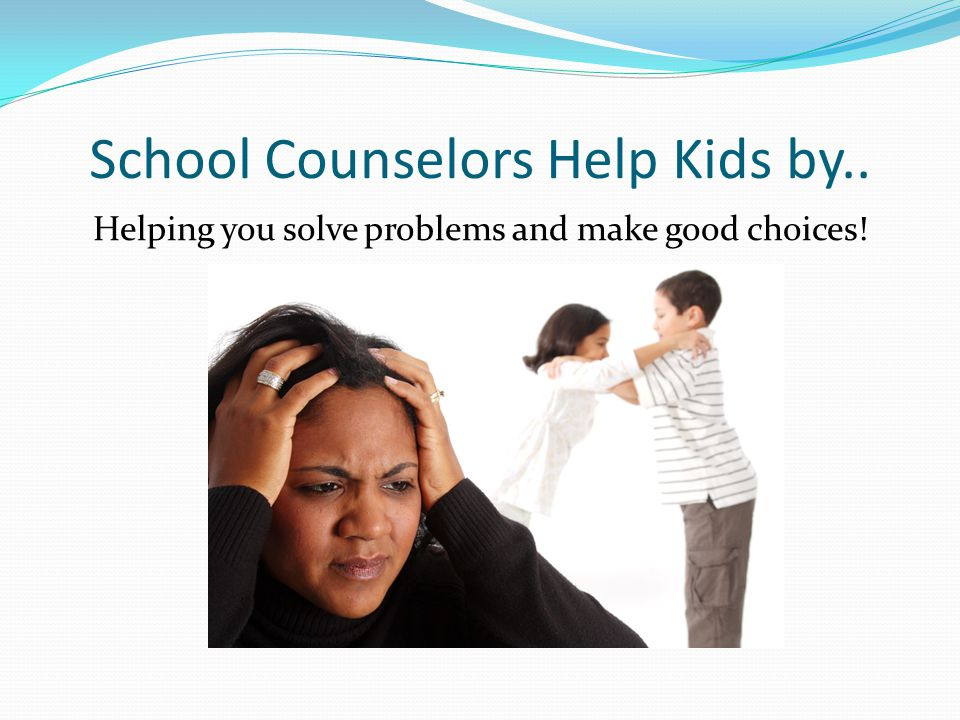 School Counselors Help Kids by..