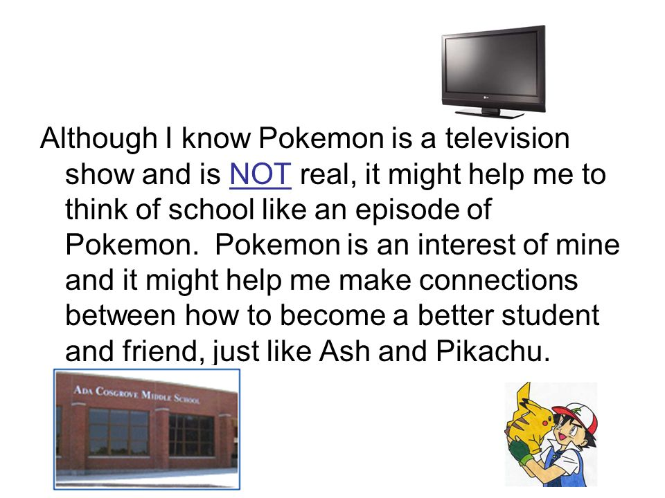 Although I know Pokemon is a television show and is NOT real, it might help me to think of school like an episode of Pokemon.