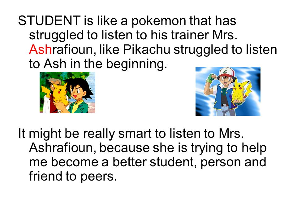 STUDENT is like a pokemon that has struggled to listen to his trainer Mrs. Ashrafioun, like Pikachu struggled to listen to Ash in the beginning.