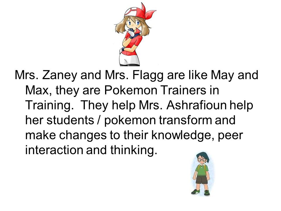 Mrs. Zaney and Mrs. Flagg are like May and Max, they are Pokemon Trainers in Training.