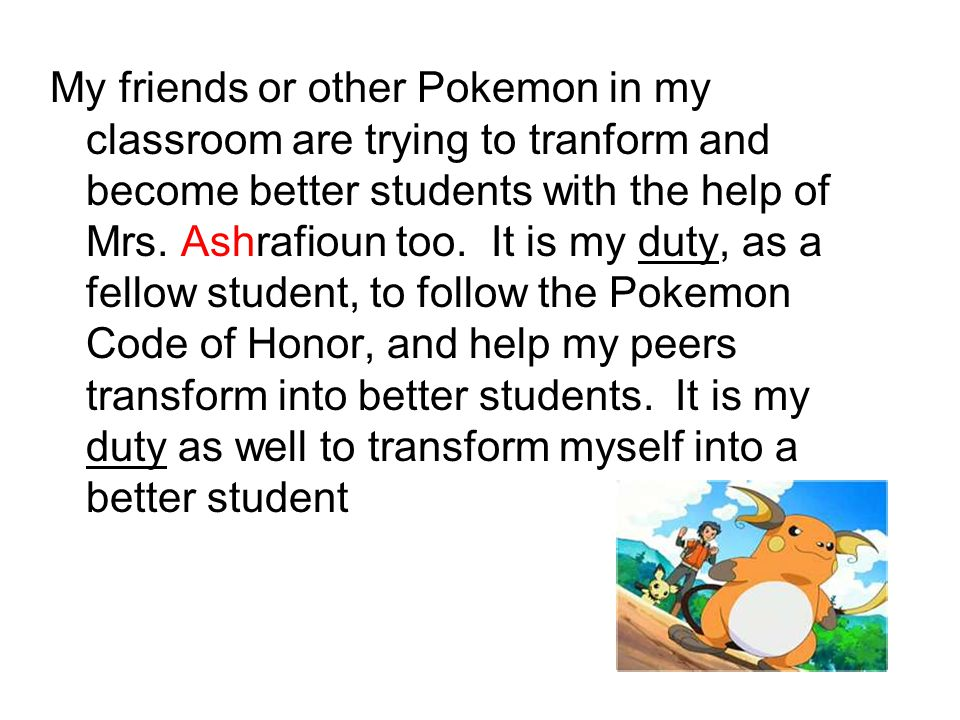 My friends or other Pokemon in my classroom are trying to tranform and become better students with the help of Mrs.