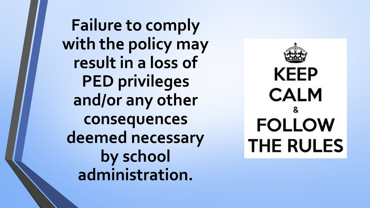 Failure to comply with the policy may result in a loss of PED privileges and/or any other consequences deemed necessary by school administration.