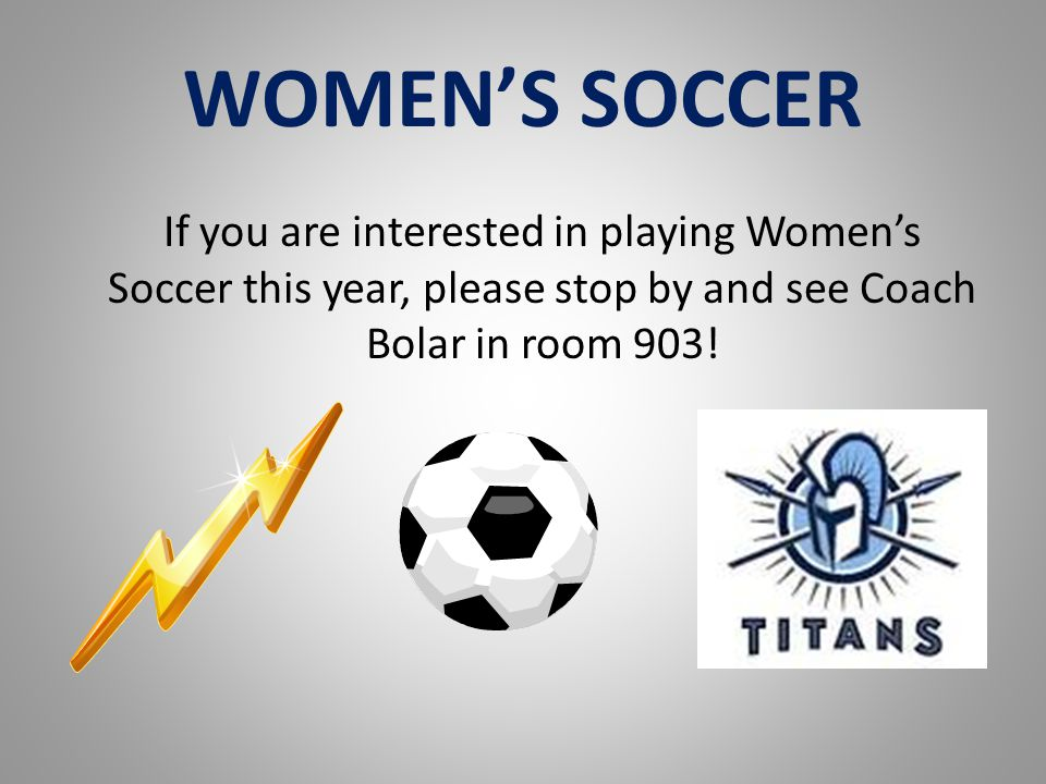 WOMEN'S SOCCER If you are interested in playing Women's Soccer this year, please stop by and see Coach Bolar in room 903!