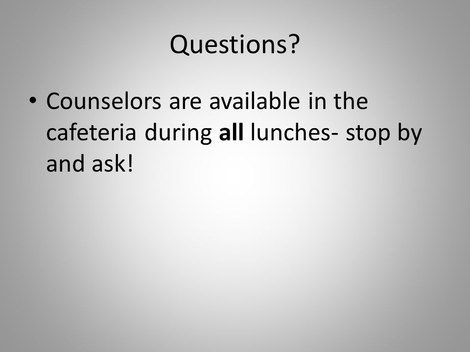 Questions Counselors are available in the cafeteria during all lunches- stop by and ask!