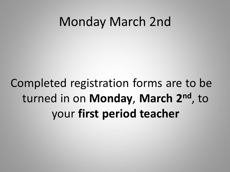 Monday March 2nd Completed registration forms are to be turned in on Monday, March 2nd, to your first period teacher.