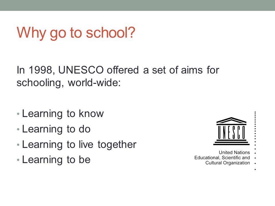 Why go to school In 1998, UNESCO offered a set of aims for schooling, world-wide: Learning to know.