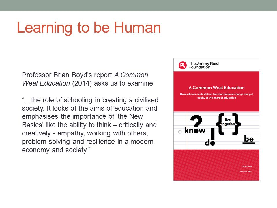 Learning to be Human Professor Brian Boyd's report A Common Weal Education (2014) asks us to examine.