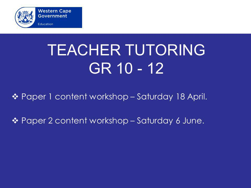TEACHER TUTORING GR 10 - 12 Paper 1 content workshop – Saturday 18 April.