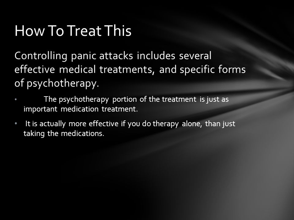 How To Treat This Controlling panic attacks includes several effective medical treatments, and specific forms of psychotherapy.