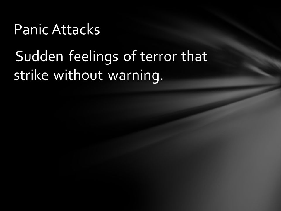 Panic Attacks Sudden feelings of terror that strike without warning.