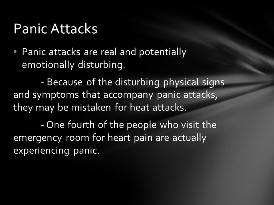 Panic Attacks Panic attacks are real and potentially emotionally disturbing.