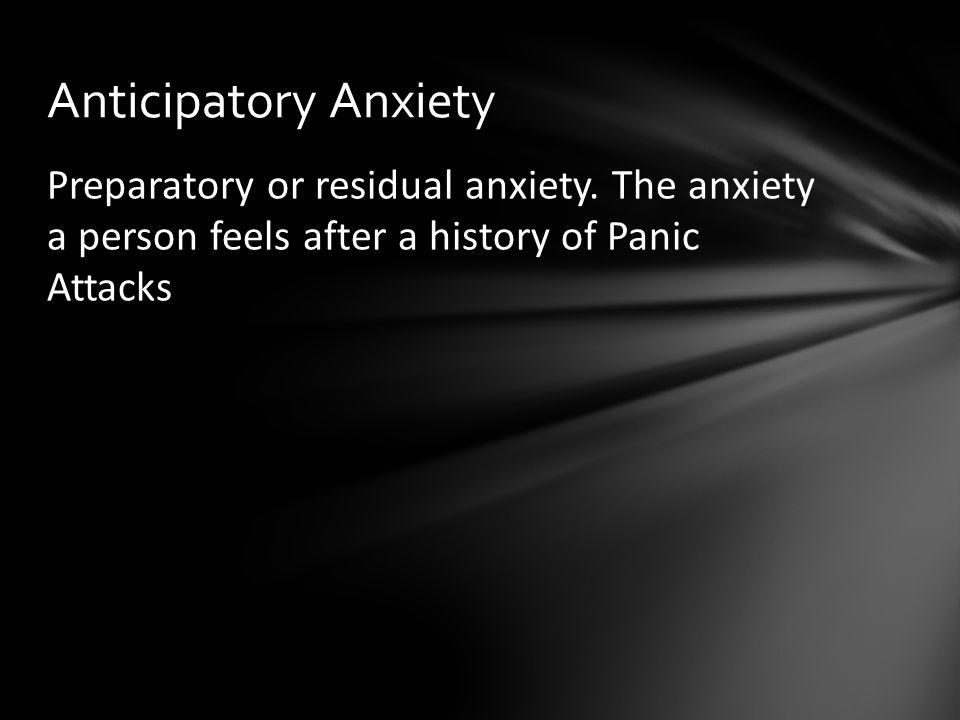 Anticipatory Anxiety Preparatory or residual anxiety.