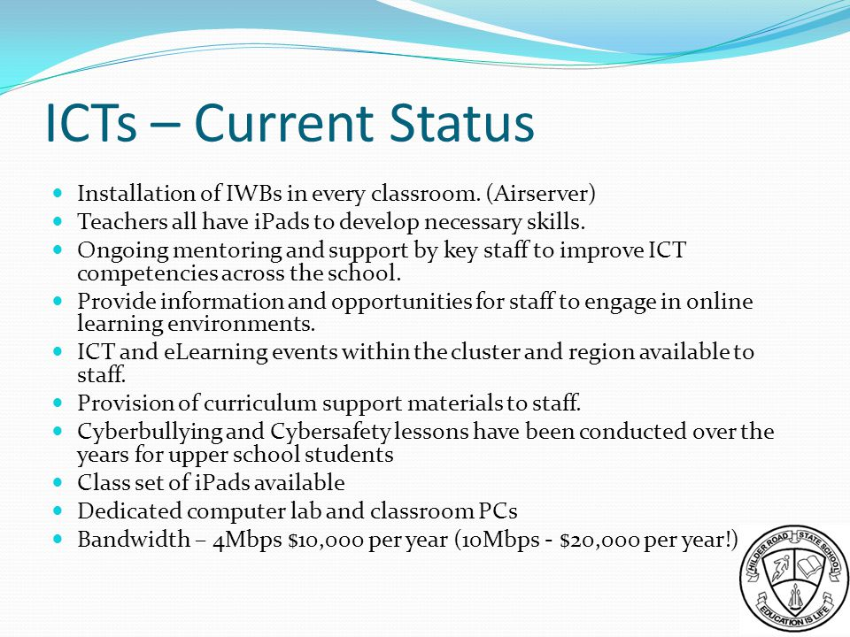 ICTs – Current Status Installation of IWBs in every classroom. (Airserver) Teachers all have iPads to develop necessary skills.