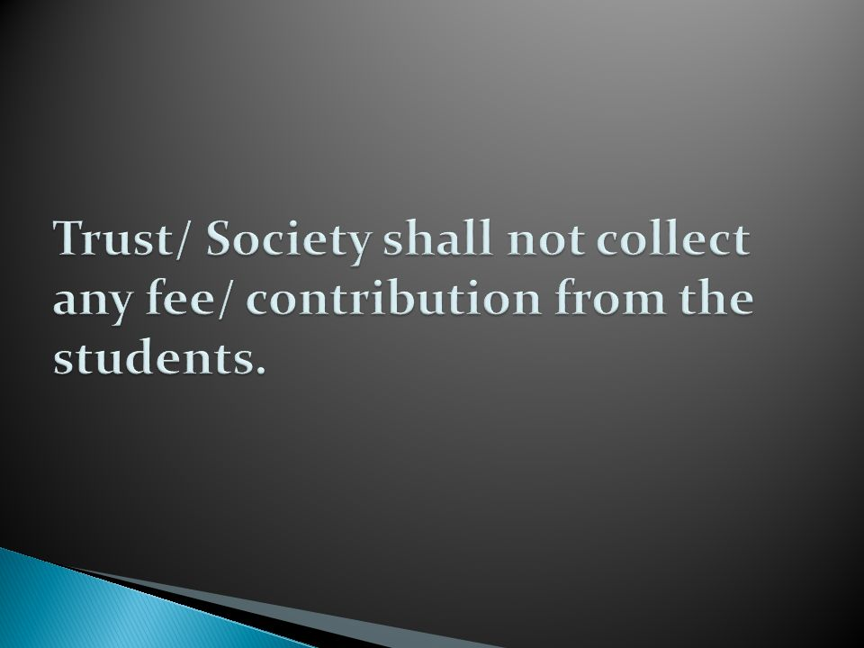 Trust/ Society shall not collect any fee/ contribution from the students.