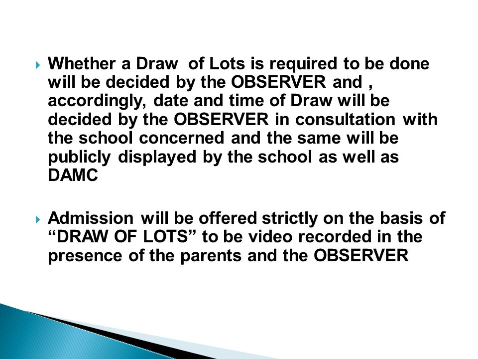 Whether a Draw of Lots is required to be done will be decided by the OBSERVER and , accordingly, date and time of Draw will be decided by the OBSERVER in consultation with the school concerned and the same will be publicly displayed by the school as well as DAMC
