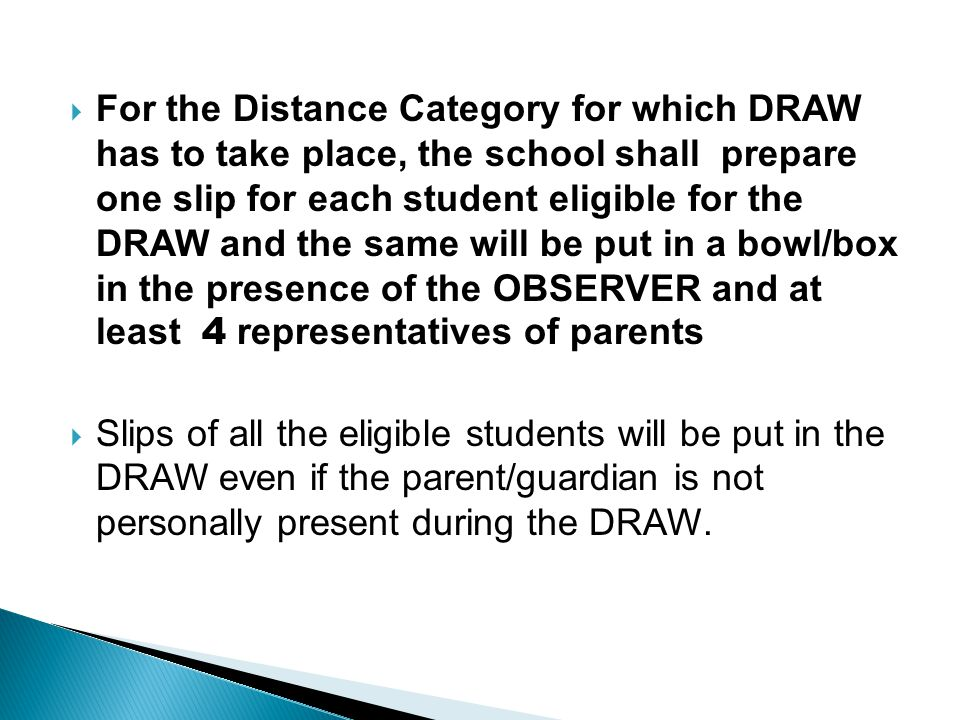 For the Distance Category for which DRAW has to take place, the school shall prepare one slip for each student eligible for the DRAW and the same will be put in a bowl/box in the presence of the OBSERVER and at least 4 representatives of parents