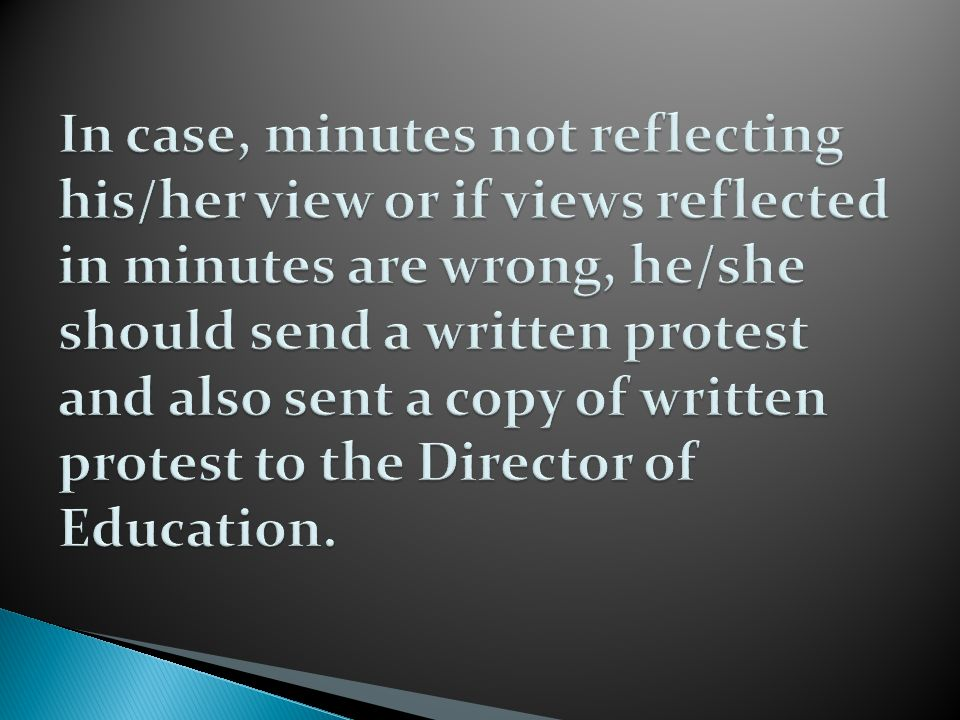 In case, minutes not reflecting his/her view or if views reflected in minutes are wrong, he/she should send a written protest and also sent a copy of written protest to the Director of Education.