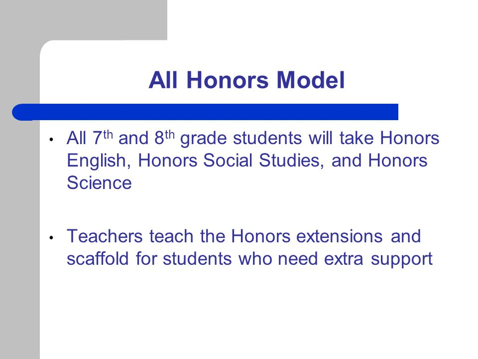 All Honors Model All 7th and 8th grade students will take Honors English, Honors Social Studies, and Honors Science.