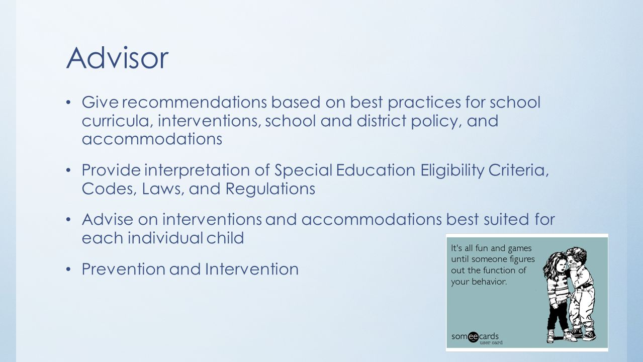 Advisor Give recommendations based on best practices for school curricula, interventions, school and district policy, and accommodations.