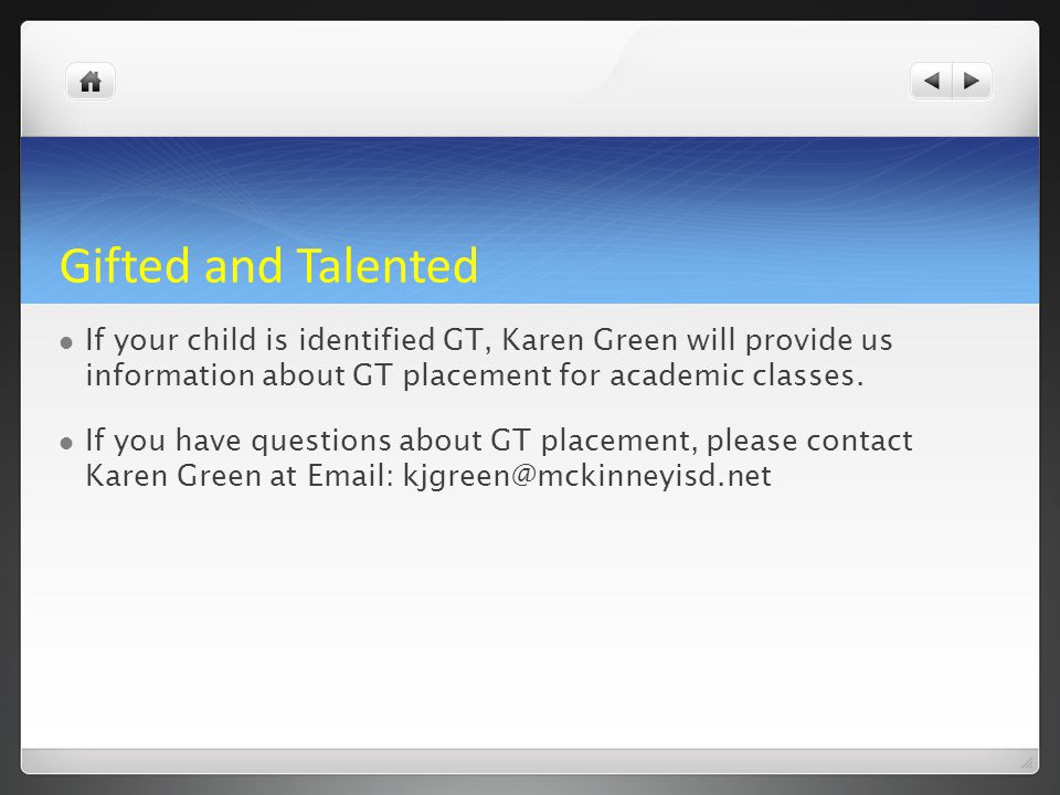 Gifted and Talented If your child is identified GT, Karen Green will provide us information about GT placement for academic classes.