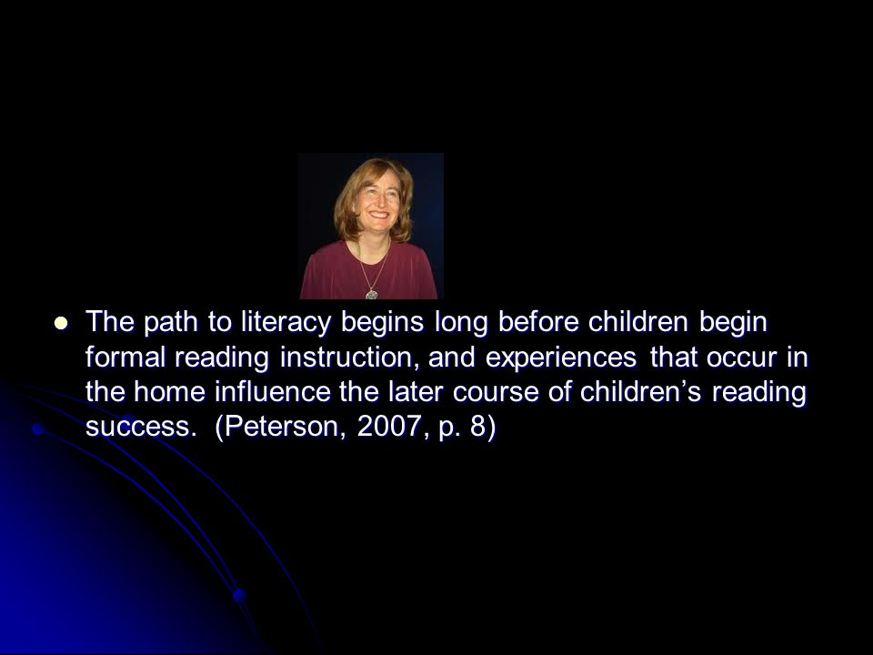 The path to literacy begins long before children begin formal reading instruction, and experiences that occur in the home influence the later course of children's reading success.