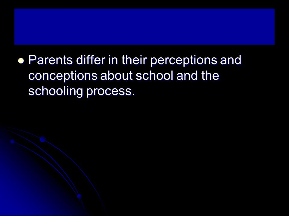 Parents differ in their perceptions and conceptions about school and the schooling process.