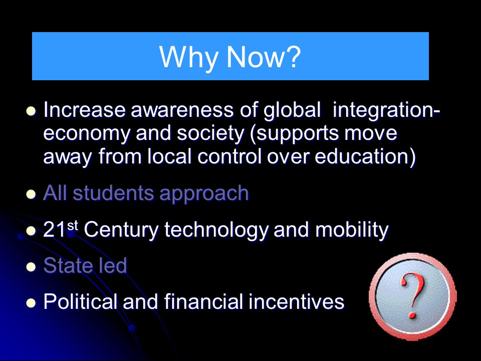 Why Now Increase awareness of global integration- economy and society (supports move away from local control over education)