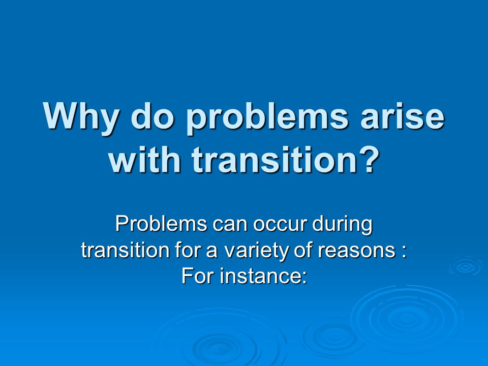 Why do problems arise with transition