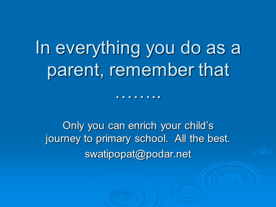 In everything you do as a parent, remember that ……..