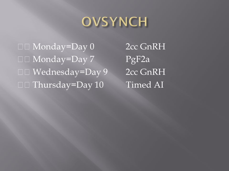OVSYNCH 􀂉 Monday=Day 0 2cc GnRH 􀂉 Monday=Day 7 PgF2a 􀂉 Wednesday=Day 9 2cc GnRH 􀂉 Thursday=Day 10 Timed AI
