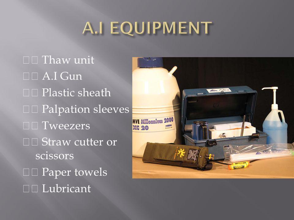 A.I EQUIPMENT  Thaw unit  A.I Gun  Plastic sheath  Palpation sleeves  Tweezers  Straw cutter or scissors  Paper towels  Lubricant