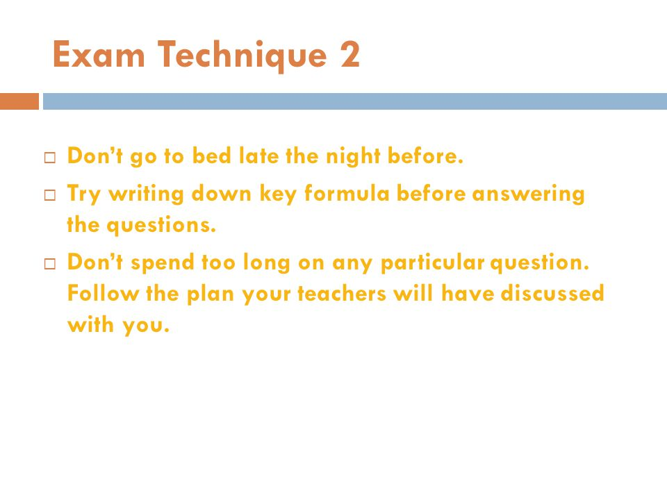 Exam Technique 2 Don't go to bed late the night before.